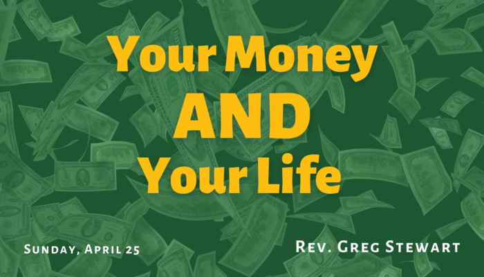 """Text """"Your Money AND Your Life - Sunday, April 25 - Rev. Greg Stewart"""" over a background of falling money"""